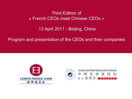 Third Edition <strong>of</strong> « French CEOs meet Chinese CEOs » 13 April 2011 - Beijing, China Program <strong>and</strong> presentation <strong>of</strong> the CEOs <strong>and</strong> their companies.