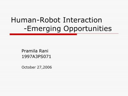 Human-Robot Interaction -Emerging Opportunities Pramila Rani 1997A3PS071 October 27,2006.