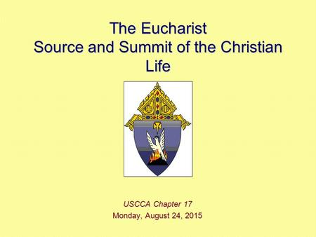 The Eucharist Source and Summit of the Christian Life USCCA Chapter 17 Monday, August 24, 2015Monday, August 24, 2015Monday, August 24, 2015Monday, August.