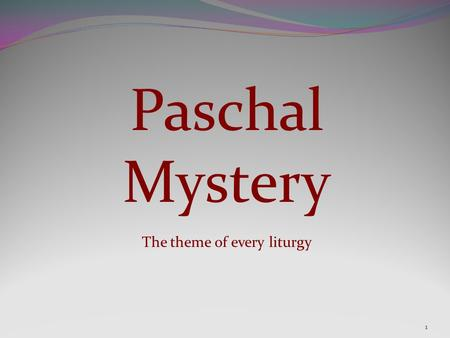 "Paschal Mystery The theme of every liturgy 1. 2 Let us look at the source of the phrase........... We know the phrase in English as ""Paschal Mystery"""