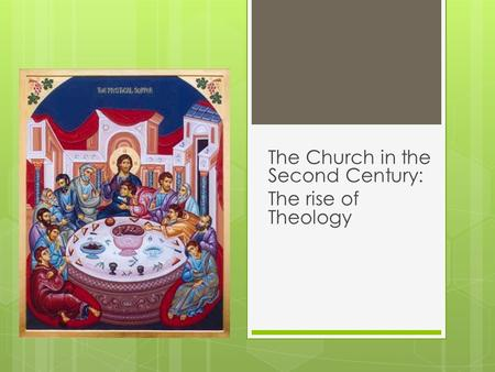 The Church in the Second Century: The rise of Theology.