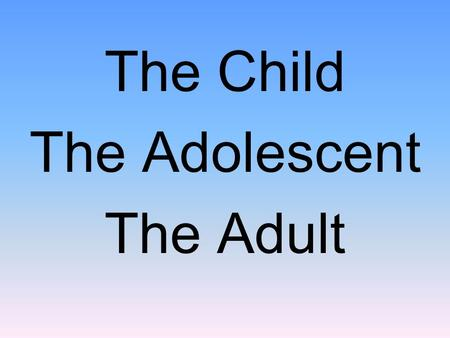 The Child The Adolescent The Adult. Social Development in Infancy and Childhood.