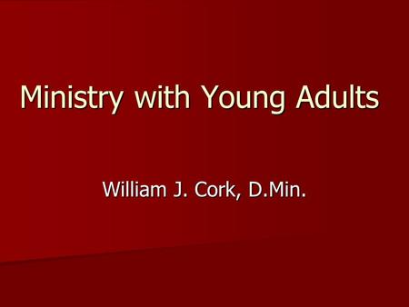 Ministry with Young Adults William J. Cork, D.Min.
