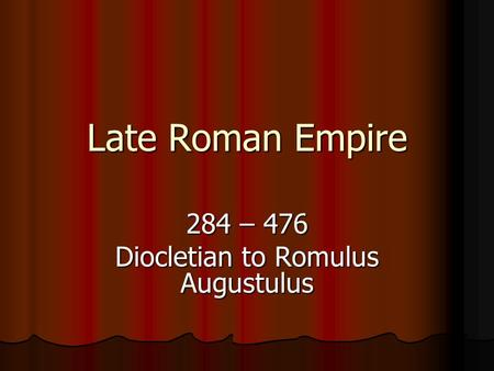 284 – 476 Diocletian to Romulus Augustulus