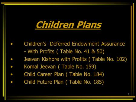 1 Children Plans Children's Deferred Endowment Assurance - With Profits ( Table No. 41 & 50) Jeevan Kishore with Profits ( Table No. 102) Komal Jeevan.