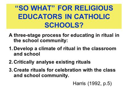 """SO WHAT"" FOR RELIGIOUS EDUCATORS IN CATHOLIC SCHOOLS? A three-stage process for educating in ritual in the school community: 1.Develop a climate of ritual."