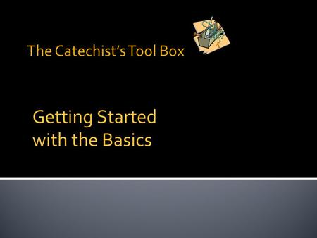 The Catechist's Tool Box Getting Started with the Basics.