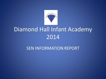 Diamond Hall Infant Academy 2014 SEN INFORMATION REPORT.