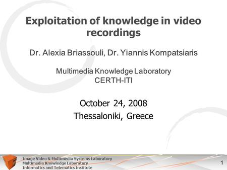 1 Image Video & Multimedia Systems Laboratory Multimedia Knowledge Laboratory Informatics and Telematics Institute Exploitation of knowledge in video recordings.