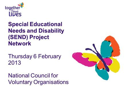Special Educational Needs and Disability (SEND) Project Network Thursday 6 February 2013 National Council for Voluntary Organisations.