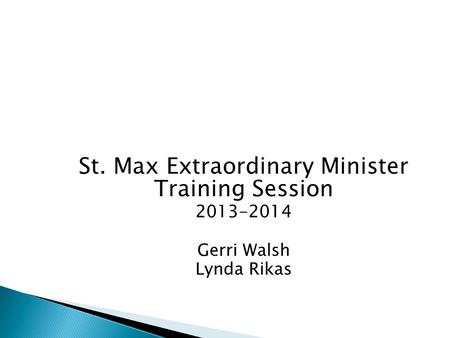 St. Max Extraordinary Minister Training Session 2013-2014 Gerri Walsh Lynda Rikas.