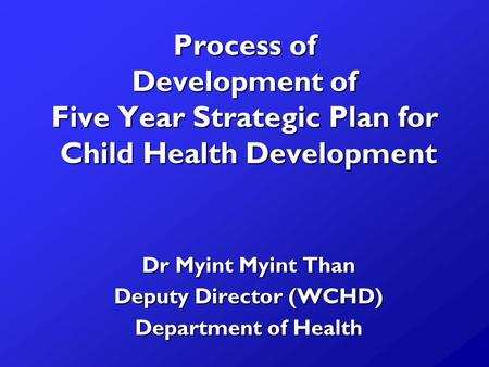 Process of Development of Five Year Strategic Plan for Child Health Development Dr Myint Myint Than Deputy Director (WCHD) Department of Health.