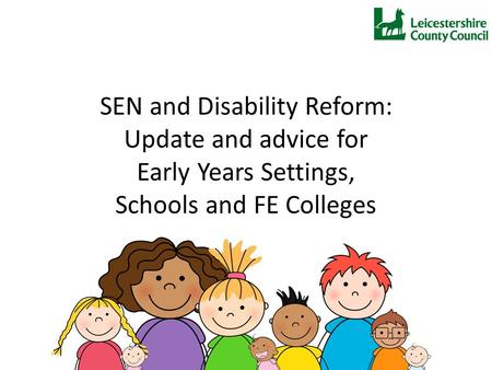 SEN and Disability Reform: Update and advice for Early Years Settings, Schools and FE Colleges.