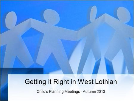 Getting it Right in West Lothian Child's Planning Meetings - Autumn 2013.