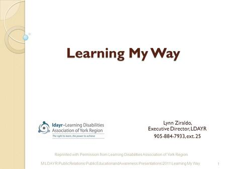 Learning My Way Lynn Ziraldo, Executive Director, LDAYR 905-884-7933, ext. 25 Reprinted with Permission from Learning Disabilities <strong>Association</strong> of York.