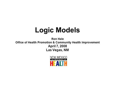 Logic Models Ron Hale Office of Health Promotion & Community Health Improvement April 7, 2008 Las Vegas, NM.
