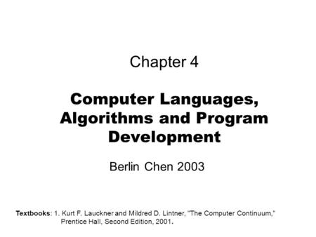 Chapter 4 <strong>Computer</strong> <strong>Languages</strong>, Algorithms and Program Development Berlin Chen 2003 Textbooks: 1. Kurt F. Lauckner and Mildred D. Lintner, The <strong>Computer</strong>.