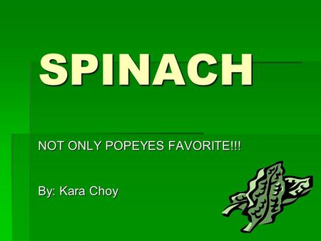 SPINACH NOT ONLY POPEYES FAVORITE!!! By: Kara Choy.