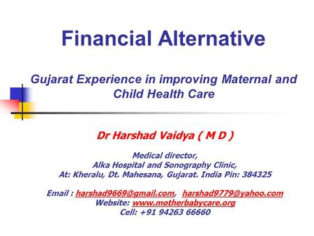 Financial Alternative Gujarat Experience in improving Maternal and Child Health Care Dr Harshad Vaidya ( M D ) Medical director, Alka Hospital and Sonography.