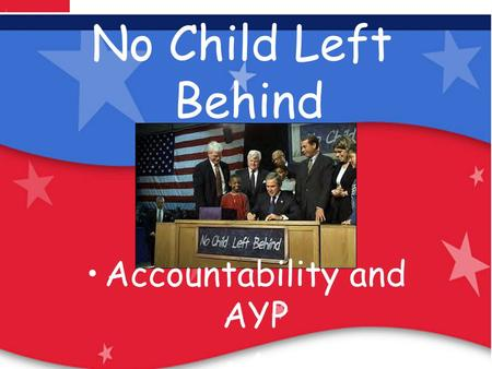 Our Children Are Our Future: No Child Left Behind No Child Left Behind Accountability and AYP A Archived Information.