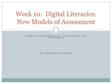 WORKING MULTIMODALLY: CHALLENGES FOR ASSESSMENT BY CHRISTIAN METRICK Week 10: Digital Literacies: New Models of Assessment.