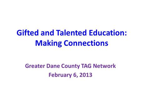 Gifted and Talented Education: Making Connections Greater Dane County TAG Network February 6, 2013.