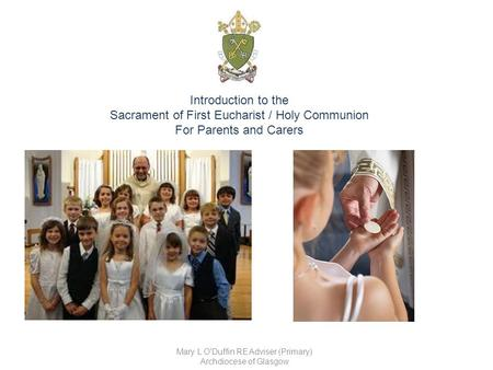 Introduction to the Sacrament of First Eucharist / Holy Communion For Parents and Carers Mary L O'Duffin RE Adviser (Primary) Archdiocese of Glasgow.