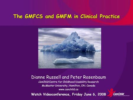 The GMFCS and GMFM in Clinical Practice Dianne Russell and Peter Rosenbaum CanChild Centre for Childhood Disability Research McMaster University, Hamilton,