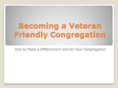 Becoming a Veteran Friendly Congregation How to Make a Difference in and for Your Congregation.