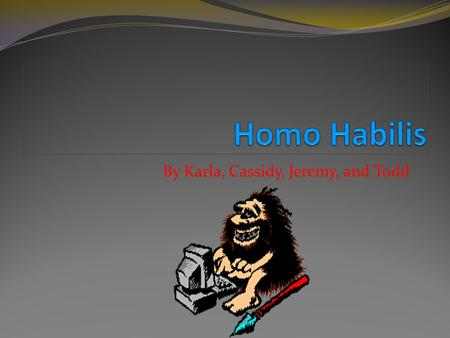 By Karla, Cassidy, Jeremy, and Todd Introduction In this PowerPoint presentation, you will learn a lot of new things about Homo Habilis, such as how.