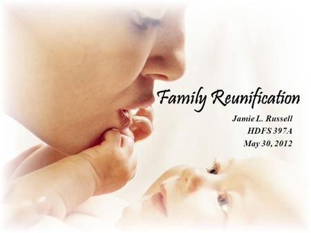 Family Reunification Jamie L. Russell HDFS 397A May 30, 2012.