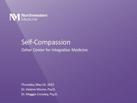 Self-Compassion Osher Center for Integrative Medicine Thursday, May 14, 2015 Dr. Helene Moore, Psy.D. Dr. Maggie Crowley, Psy.D.