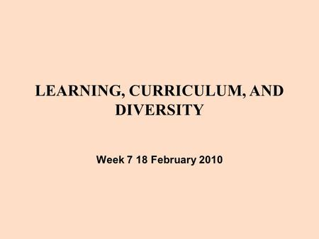 LEARNING, CURRICULUM, AND DIVERSITY Week 7 18 February 2010.
