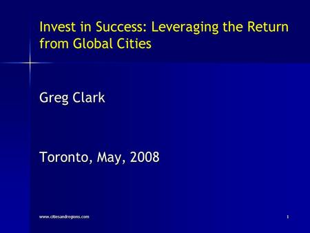 Invest in Success: Leveraging the Return from Global Cities Greg Clark Toronto, May, 2008 www.citiesandregions.com1.