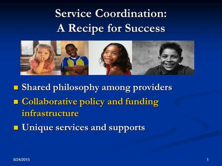 8/24/2015 1 Service Coordination: A Recipe for Success Shared philosophy among providers Shared philosophy among providers Collaborative policy and funding.