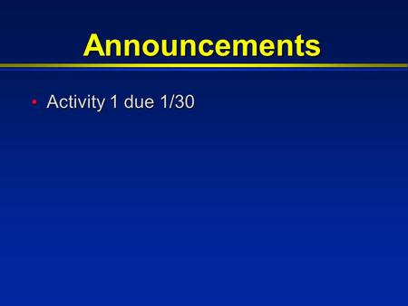 Announcements Activity 1 due 1/30 Activity 1 due 1/30.