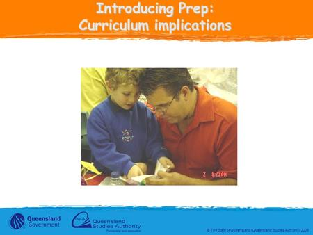 © The State of Queensland (Queensland Studies Authority) 2006 Introducing Prep: Curriculum implications.