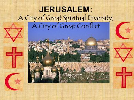 JERUSALEM: A City of Great Spiritual Diversity; A City of Great Conflict.