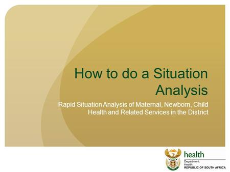 How to do a Situation Analysis Rapid Situation Analysis of Maternal, Newborn, Child Health and Related Services in the District.