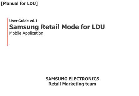 User Guide v6.1 Samsung Retail Mode for LDU Mobile Application SAMSUNG ELECTRONICS Retail Marketing team [Manual for LDU]