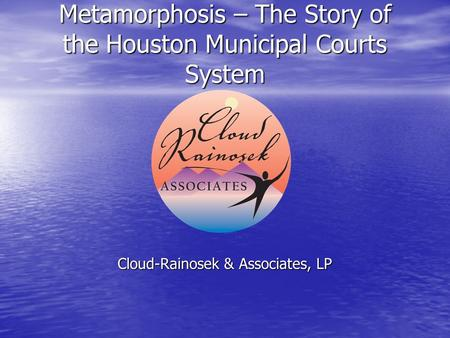 Metamorphosis – The Story of the Houston Municipal Courts System Cloud-Rainosek & Associates, LP.
