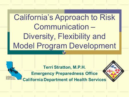 California's Approach to Risk Communication – Diversity, Flexibility and Model Program Development Terri Stratton, M.P.H. Emergency Preparedness Office.