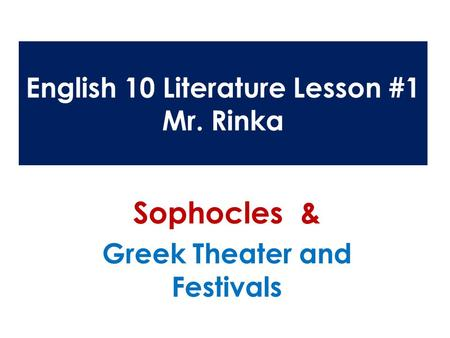 English 10 Literature Lesson #1 Mr. Rinka Sophocles & Greek Theater and Festivals.