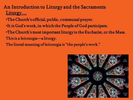 An Introduction to Liturgy and the Sacraments Liturgy… The Church's official, public, communal prayer. The Church's official, public, communal prayer.
