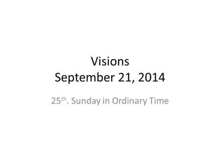 Visions September 21, 2014 25 th. Sunday in Ordinary Time.