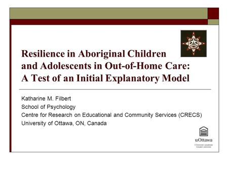 Resilience in Aboriginal Children and Adolescents in Out-of-Home Care: A Test of an Initial Explanatory Model Katharine M. Filbert School of Psychology.