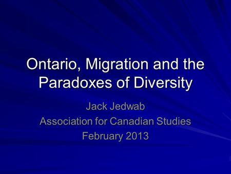 Ontario, Migration and the Paradoxes of Diversity Jack Jedwab Association for Canadian Studies February 2013.