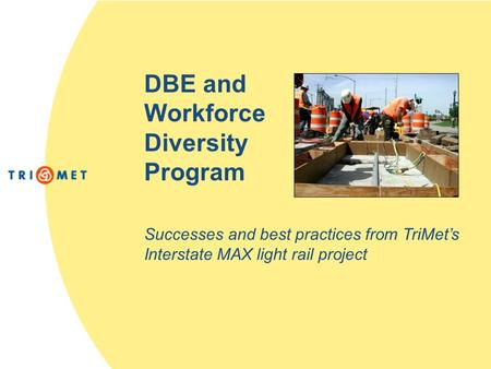 DBE and Workforce Diversity Program Successes and best practices from TriMet's Interstate MAX light rail project.