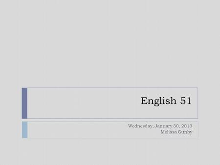 English 51 Wednesday, January 30, 2013 Melissa Gunby.