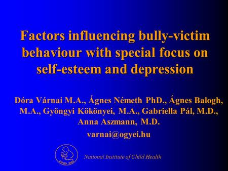 Factors influencing bully-victim behaviour with special focus on self-esteem and depression Dóra Várnai M.A., Ágnes Németh PhD., Ágnes Balogh, M.A., Gyöngyi.
